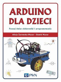 Arduino dla dzieci. Poznaj świat elektroniki i programowania - Żarowska-Mazur Alicja, Mazur Dawid