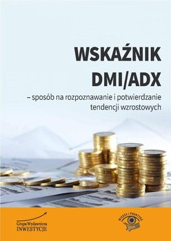 Wskaźnik DMI/ADX - sposób na rozpoznawanie i potwierdzanie tendencji wzrostowych - Opracowanie zbiorowe