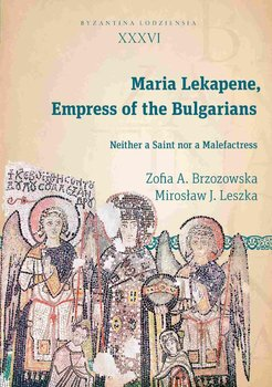 Maria Lekapene, Empress of the Bulgarians. Neither a Saint nor a Malefactress - Brzozowska Zofia A., Leszka Mirosław J.