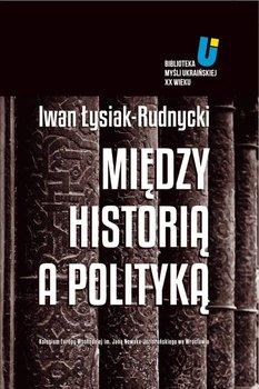 Między historią a polityką - Łysiak-Rudnycki Iwan, Michnik Adam, Hrycak Jarosław