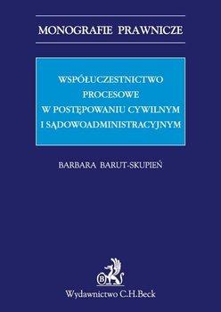 Współuczestnictwo procesowe w postępowaniu cywilnym i sądowoadministracyjnym - Barut-Skupień Barbara