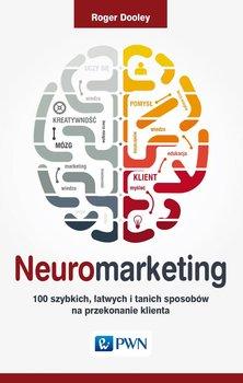 Neuromarketing. 100 szybkich, łatwych i tanich sposobów na przekonanie klienta - Dooley Roger