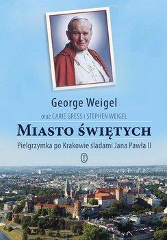 Miasto świętych. Pielgrzymka po Krakowie śladami Jana Pawła II - Weigel George, Gress Carie, Weigel Stephen