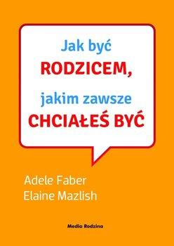 Jak być rodzicem, jakim zawsze chciałeś być - Faber Adele, Mazlish Elaine
