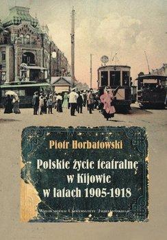 Polskie życie teatralne w Kijowie w latach 1905-1918 - Horbatowski Piotr