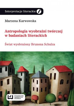 Antropologia wyobraźni twórczej w badaniach literackich. Świat wyobrażony Brunona Schulza - Karwowska Marzena