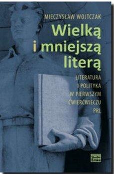 Wielką i mniejszą literą. Literatura i polityka w pierwszym ćwierćwieczu PRL - Wojtczak Mieczysław