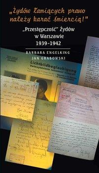 """Żydów łamiących prawo należy karać śmiercią! """"Przestępczość"""" Żydów w Warszawie 1939-1942 - Engelking Barbara, Grabowski Jan"""