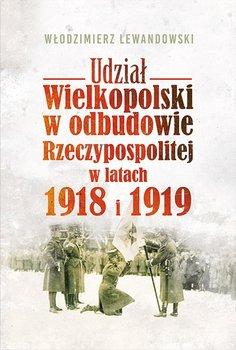 Udział Wielkopolski w odbudowie Rzeczypospolitej w latach 1918 i 1919 - Lewandowski Włodzimierz