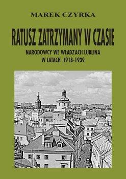 Ratusz zatrzymany w czasie. Narodowcy we władzach Lublina w latach 1918-1939 - Czyrka Marek