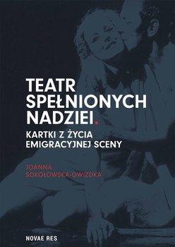 Teatr spełnionych nadziei. Kartki z życia emigracyjnej sceny - Sokołowska-Gwizdka Joanna