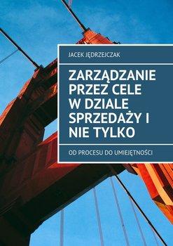Zarządzanie przez cele w dziale sprzedaży i nie tylko - Jędrzejczak Jacek
