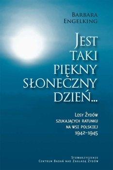 Jest taki piękny słoneczny dzień... Losy Żydów szukających ratunku na wsi polskiej 1942-1945 - Engelking Barbara