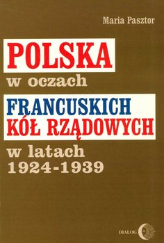 Polska w oczach francuskich kół rządowych w latach 1924-1939 - Pasztor Maria