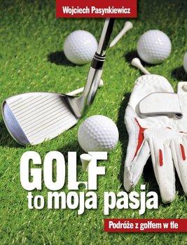 Golf moja pasja. Podróże z golfem w tle - Pasynkiewicz Wojciech