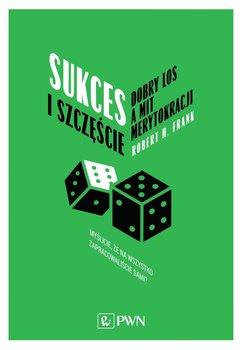Sukces i szczęście. Dobry los a mit merytokracji - Frank Robert H.