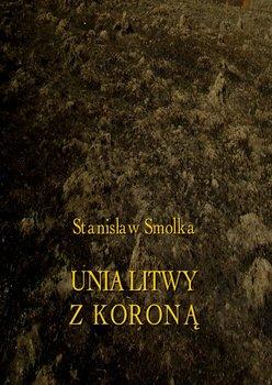 Unia Litwy z Koroną - Smolka Stanisław