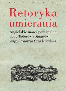 Retoryka umierania. Angielskie mowy pożegnalne doby Tudorów i Stuartów - Kubińska Olga