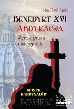 Benedykt XVI. Abdykacja. Wbrew prawu i swojej woli - Angel John Paul