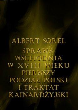 Sprawa wschodnia w XVIII wieku. Pierwszy podział Polski i Traktat Kinardżyjski - Sorel Albert