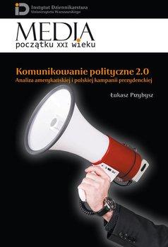 Komunikowanie polityczne 2.0. Analiza amerykańskiej i polskiej kampanii prezydenckiej - Przybysz Łukasz