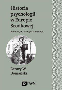 Historia psychologii w Europie Środkowej. Badacze, inspiracje i koncepcje - Domański Cezary W.