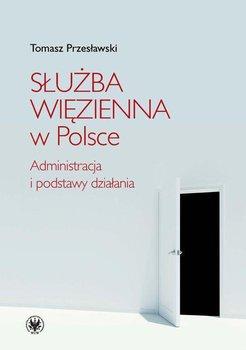Służba więzienna w Polsce. Administracja i podstawy działania - Przesławski Tomasz