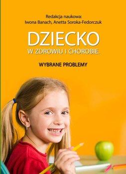 Dziecko w zdrowiu i chorobie. Wybrane problemy - Soroka-Fedorczuk Anetta, Banach Iwona