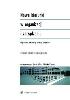 Nowe kierunki w organizacji i zarządzaniu. Organizacje, konteksty, procesy zarządzania - Kostera Monika, Glinka Beata