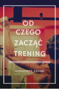 Od czego zacząć trening - Szuba Arkadiusz