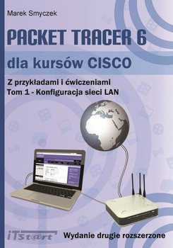 Packet Tracer 6 dla kursów CISCO. Z przykładami i ćwiczeniami. Tom 1. Konfiguracja sieci LAN - Smyczek Marek