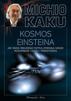 Kosmos Einsteina. Jak wizja wielkiego fizyka zmieniła nasze rozumienie czasu i przestrzeni - Kaku Michio