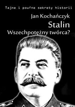 Stalin! Wszechpotężny twórca? - Kochańczyk Jan