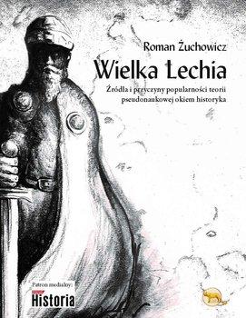 Wielka Lechia. Źródła i przyczyny popularności teorii pseudonaukowej okiem historyka - Żuchowicz Roman
