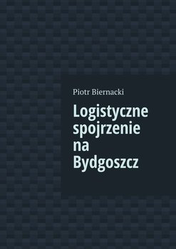 Logistyczne spojrzenie na Bydgoszcz - Biernacki Piotr