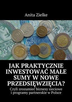 Jak praktycznie inwestować małe sumy w nowe przedsięwzięcia? Czyli zrozumieć biznesy i programy partnerskie w Polsce - Zielke Anita