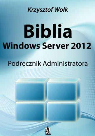 Krzysztof Wołk - Biblia Windows Server 2012. Podręcznik Administratora
