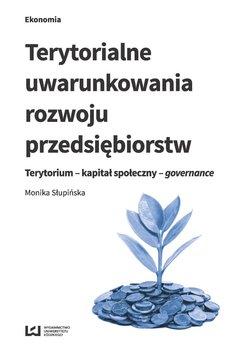 Terytorialne uwarunkowania rozwoju przedsiębiorstw. Terytorium - kapitał społeczny - governance - Słupińska Monika