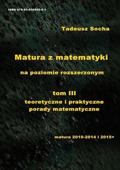Matura z matematyki na poziomie rozszerzonym. Tom 3. Teoretyczne i praktyczne porady matematyczne - Socha Tadeusz
