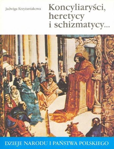Krzyżaniakowa J. - Koncyliaryści, heretycy, schizmatycy w państwie pierwszych Jagiellonów