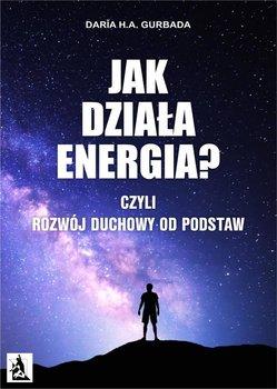 Jak działa energia? Czyli rozwój duchowy od podstaw - Gurbada Daria H.A.