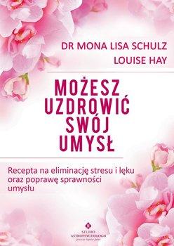 Możesz uzdrowić swój umysł. Recepta na eliminację stresu i lęku oraz poprawę sprawności umysłu - Hay Louise L., Schulz Mona Lisa