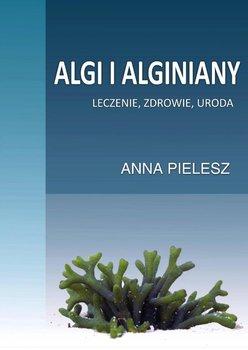 Algi i alginiany. Leczenie, zdrowie, uroda - Pielesz Anna