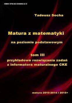 Matura z matematyki na poziomie podstawowym .Tom 3. Przykładowe rozwiązania zadań z Informatora maturalnego CKE - Socha Tadeusz
