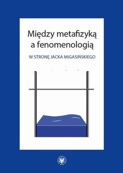 Między metafizyką a fenomenologią. W stronę Jacka Migasińskiego - Działoszyński Bartosz, Poręba Marcin