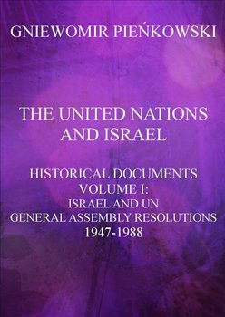 The United Nations and Israel. Historical documents. Volume 1. Israel and UN General Assembly Resolutions 1947-1988 - Pieńkowski Gniewomir