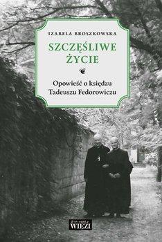 Szczęśliwe życie. Opowieść o księdzu Tadeuszu Fedorowiczu - Broszkowska Izabela