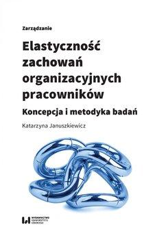 Elastyczność zachowań organizacyjnych pracowników. Koncepcja i metodyka badań - Januszkiewicz Katarzyna