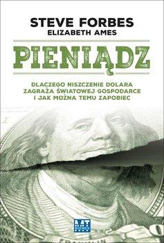 Pieniądz. Dlaczego niszczenie dolara zagraża światowej gospodarce i jak można temu zapobiec - Forbes Steve, Ames Elizabeth