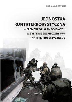 Jednostka kontrterrorystyczna. Element działań bojowych w systemie bezpieczeństwa antyterrorystycznego - Jałoszyński Kuba